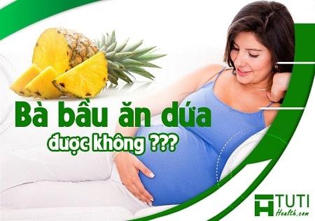 Phụ nữ mang bầu có được ăn dứa không ?